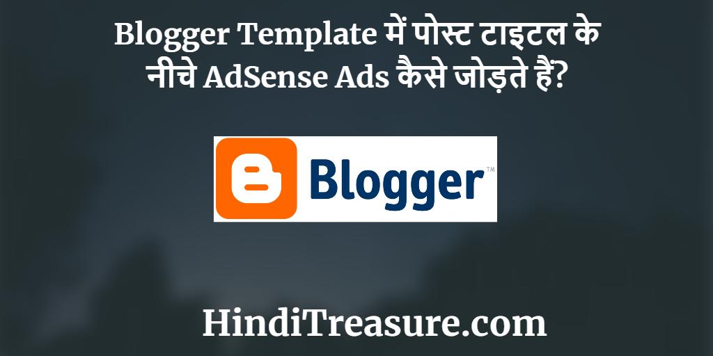 Blogger Template में पोस्ट टाइटल के नीचे AdSense Ads कैसे जोड़ते हैं?